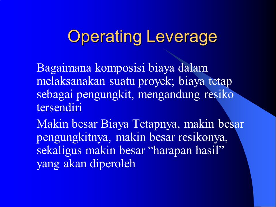 Operating Leverage Bagaimana komposisi biaya dalam melaksanakan suatu proyek; biaya tetap sebagai pengungkit, mengandung resiko tersendiri Makin besar