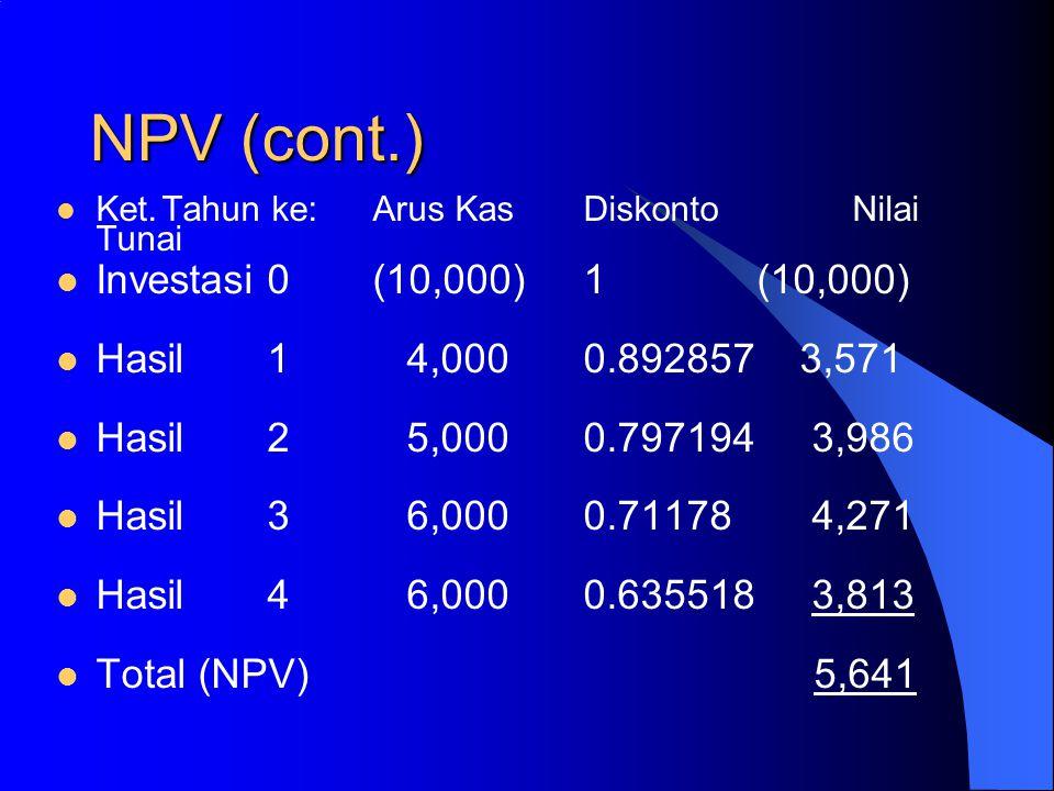 NPV (cont.) Ket.Tahun ke:Arus KasDiskonto Nilai Tunai Investasi0(10,000)1 (10,000) Hasil1 4,000 0.892857 3,571 Hasil 2 5,000 0.797194 3,986 Hasil3 6,0