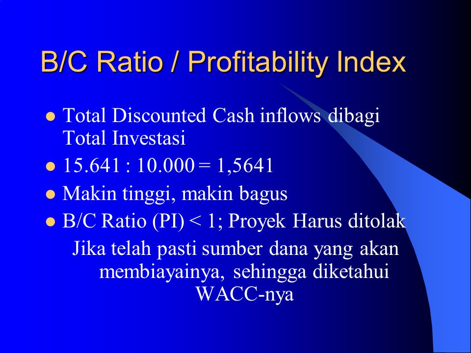 B/C Ratio / Profitability Index Total Discounted Cash inflows dibagi Total Investasi 15.641 : 10.000 = 1,5641 Makin tinggi, makin bagus B/C Ratio (PI) < 1; Proyek Harus ditolak Jika telah pasti sumber dana yang akan membiayainya, sehingga diketahui WACC-nya