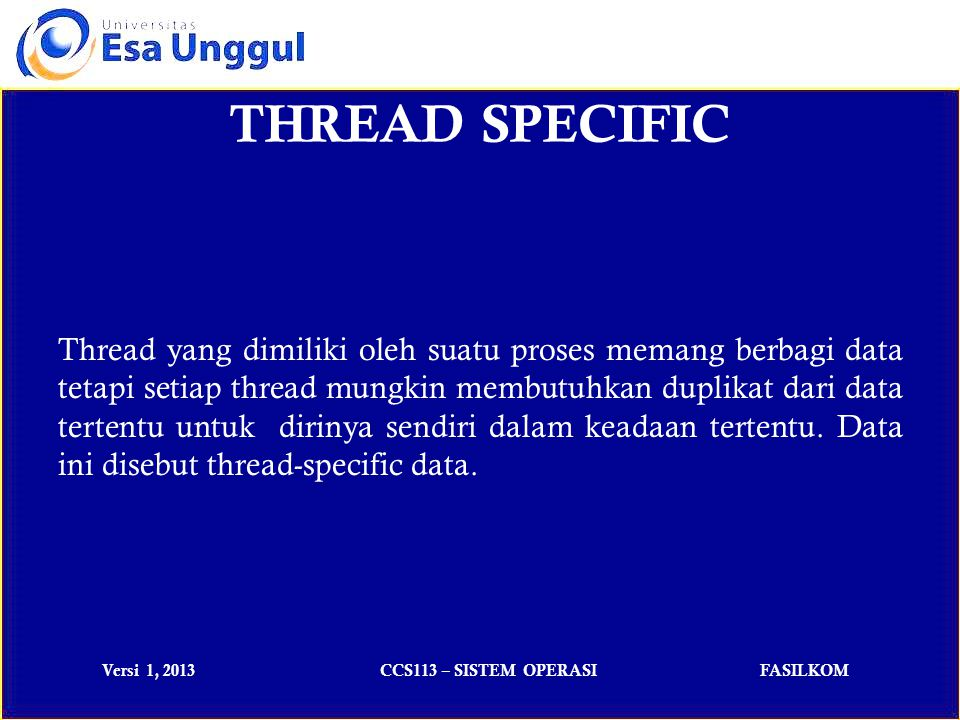 Versi 1, 2013CCS113 – SISTEM OPERASIFASILKOM THREAD SPECIFIC Thread yang dimiliki oleh suatu proses memang berbagi data tetapi setiap thread mungkin membutuhkan duplikat dari data tertentu untuk dirinya sendiri dalam keadaan tertentu.