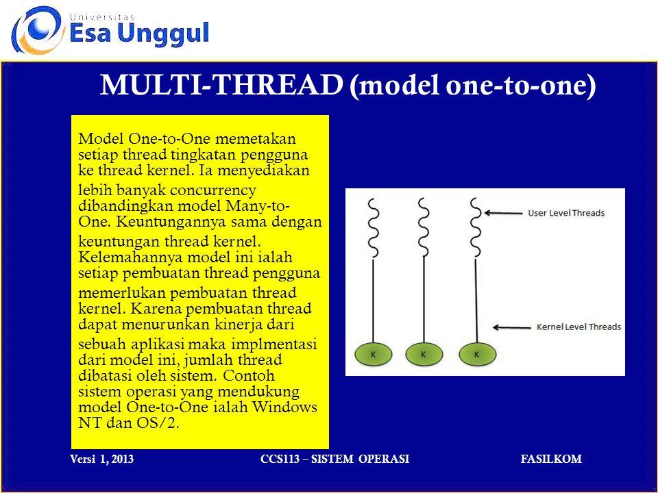 Versi 1, 2013CCS113 – SISTEM OPERASIFASILKOM MULTI-THREAD (model many-to-one) Model Many-to-One memetakan beberapa thread tingkatan pengguna ke sebuah thread tingkatan kernel.