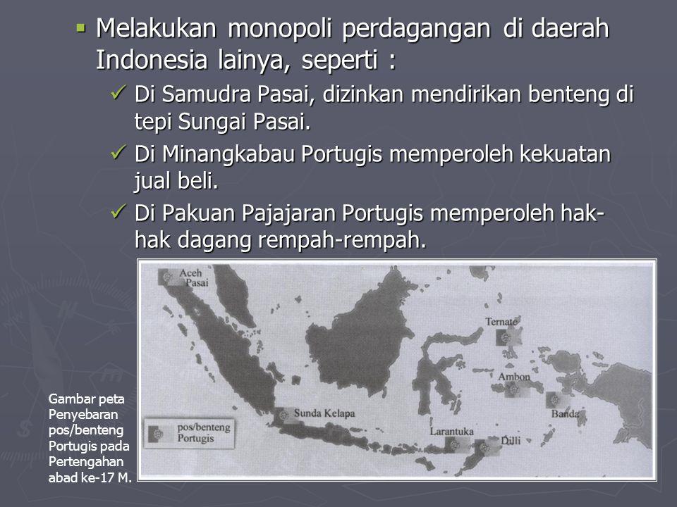  Melakukan monopoli perdagangan di daerah Indonesia lainya, seperti : Di Samudra Pasai, dizinkan mendirikan benteng di tepi Sungai Pasai.