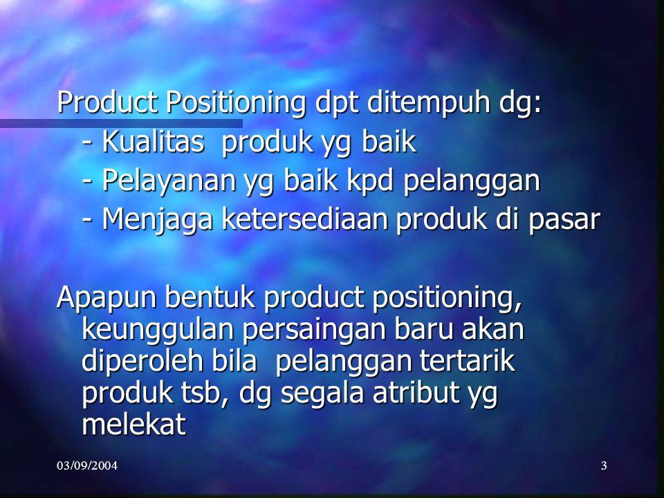 03/09/20043 Product Positioning dpt ditempuh dg: - Kualitas produk yg baik - Pelayanan yg baik kpd pelanggan - Menjaga ketersediaan produk di pasar Apapun bentuk product positioning, keunggulan persaingan baru akan diperoleh bila pelanggan tertarik produk tsb, dg segala atribut yg melekat