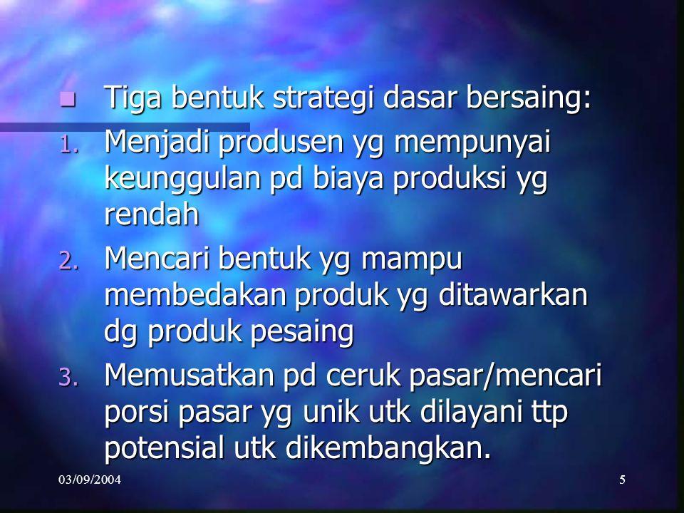 03/09/20045 Tiga bentuk strategi dasar bersaing: Tiga bentuk strategi dasar bersaing: 1.