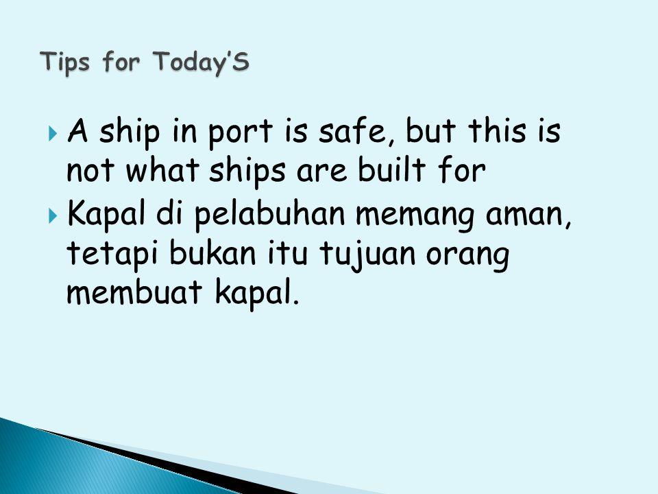  A ship in port is safe, but this is not what ships are built for  Kapal di pelabuhan memang aman, tetapi bukan itu tujuan orang membuat kapal.