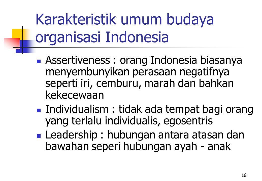18 Karakteristik umum budaya organisasi Indonesia Assertiveness : orang Indonesia biasanya menyembunyikan perasaan negatifnya seperti iri, cemburu, ma