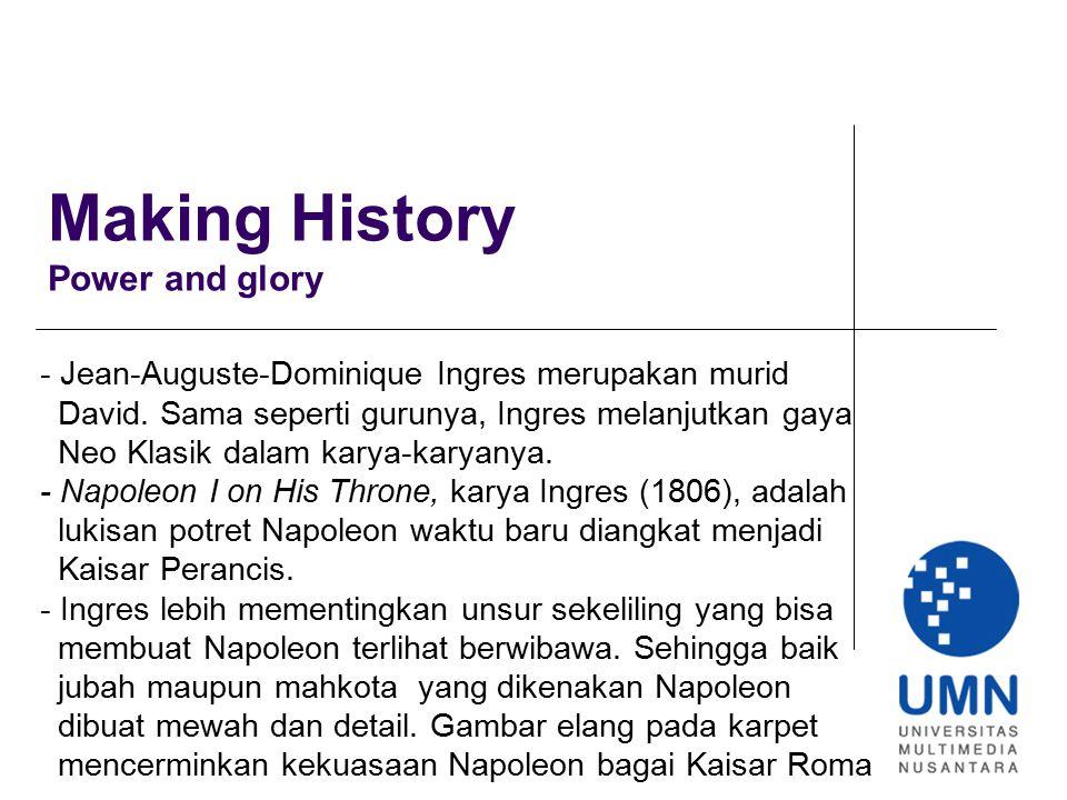 Making History Power and glory - Jean-Auguste-Dominique Ingres merupakan murid David. Sama seperti gurunya, Ingres melanjutkan gaya Neo Klasik dalam k