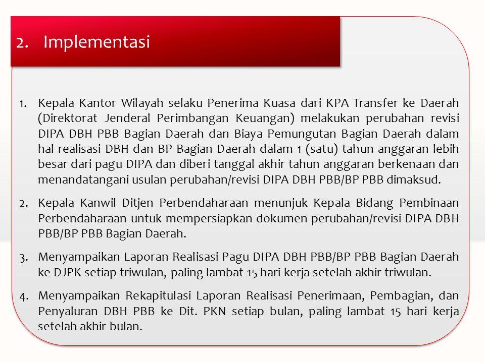2.Implementasi 1.Kepala Kantor Wilayah selaku Penerima Kuasa dari KPA Transfer ke Daerah (Direktorat Jenderal Perimbangan Keuangan) melakukan perubahan revisi DIPA DBH PBB Bagian Daerah dan Biaya Pemungutan Bagian Daerah dalam hal realisasi DBH dan BP Bagian Daerah dalam 1 (satu) tahun anggaran lebih besar dari pagu DIPA dan diberi tanggal akhir tahun anggaran berkenaan dan menandatangani usulan perubahan/revisi DIPA DBH PBB/BP PBB dimaksud.