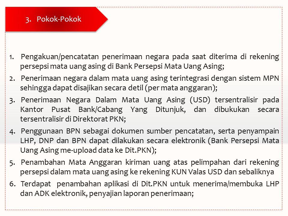 3.Pokok-Pokok 1.Pengakuan/pencatatan penerimaan negara pada saat diterima di rekening persepsi mata uang asing di Bank Persepsi Mata Uang Asing; 2.Penerimaan negara dalam mata uang asing terintegrasi dengan sistem MPN sehingga dapat disajikan secara detil (per mata anggaran); 3.Penerimaan Negara Dalam Mata Uang Asing (USD) tersentralisir pada Kantor Pusat Bank/Cabang Yang Ditunjuk, dan dibukukan secara tersentralisir di Direktorat PKN; 4.Penggunaan BPN sebagai dokumen sumber pencatatan, serta penyampain LHP, DNP dan BPN dapat dilakukan secara elektronik (Bank Persepsi Mata Uang Asing me-upload data ke Dit.PKN); 5.Penambahan Mata Anggaran kiriman uang atas pelimpahan dari rekening persepsi dalam mata uang asing ke rekening KUN Valas USD dan sebaliknya 6.Terdapat penambahan aplikasi di Dit.PKN untuk menerima/membuka LHP dan ADK elektronik, penyajian laporan penerimaan;