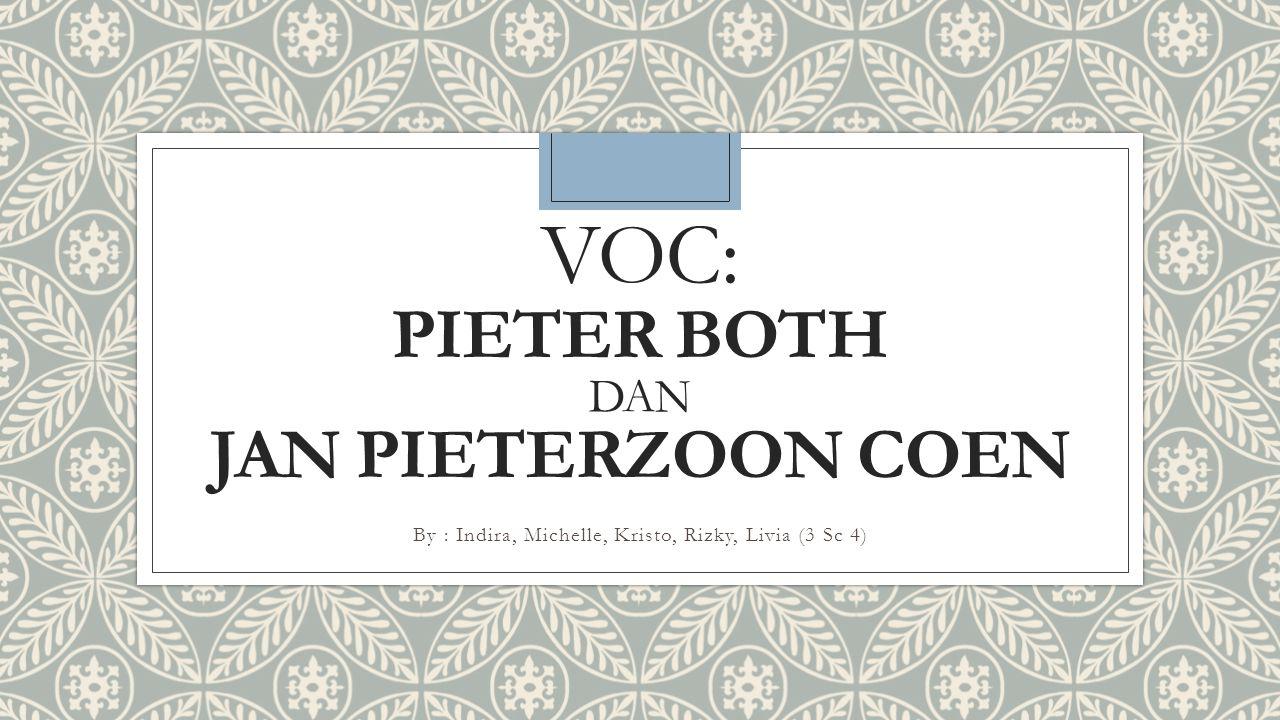 VOC: PIETER BOTH DAN JAN PIETERZOON COEN By : Indira, Michelle, Kristo, Rizky, Livia (3 Sc 4)