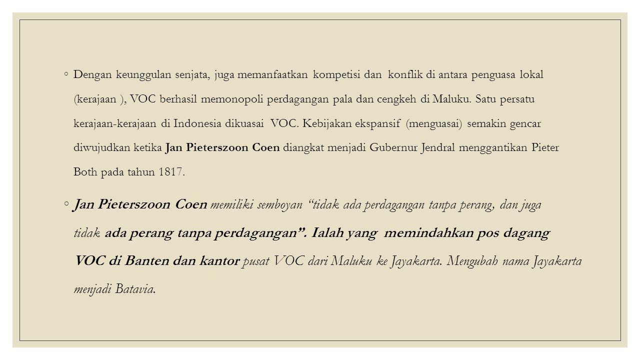 ◦Dengan keunggulan senjata, juga memanfaatkan kompetisi dan konflik di antara penguasa lokal (kerajaan ), VOC berhasil memonopoli perdagangan pala dan cengkeh di Maluku.