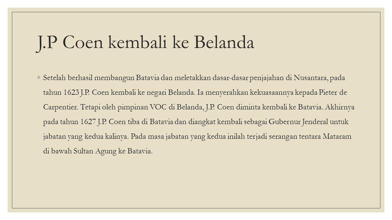 J.P Coen kembali ke Belanda ◦Setelah berhasil membangun Batavia dan meletakkan dasar-dasar penjajahan di Nusantara, pada tahun 1623 J.P.