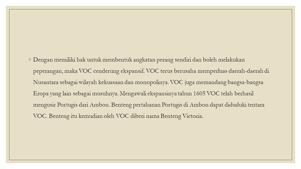 ◦Dengan memiliki hak untuk membentuk angkatan perang sendiri dan boleh melakukan peperangan, maka VOC cenderung ekspansif.