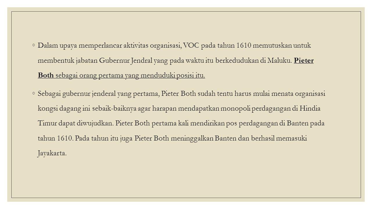 ◦Dalam upaya memperlancar aktivitas organisasi, VOC pada tahun 1610 memutuskan untuk membentuk jabatan Gubernur Jendral yang pada waktu itu berkedudukan di Maluku.