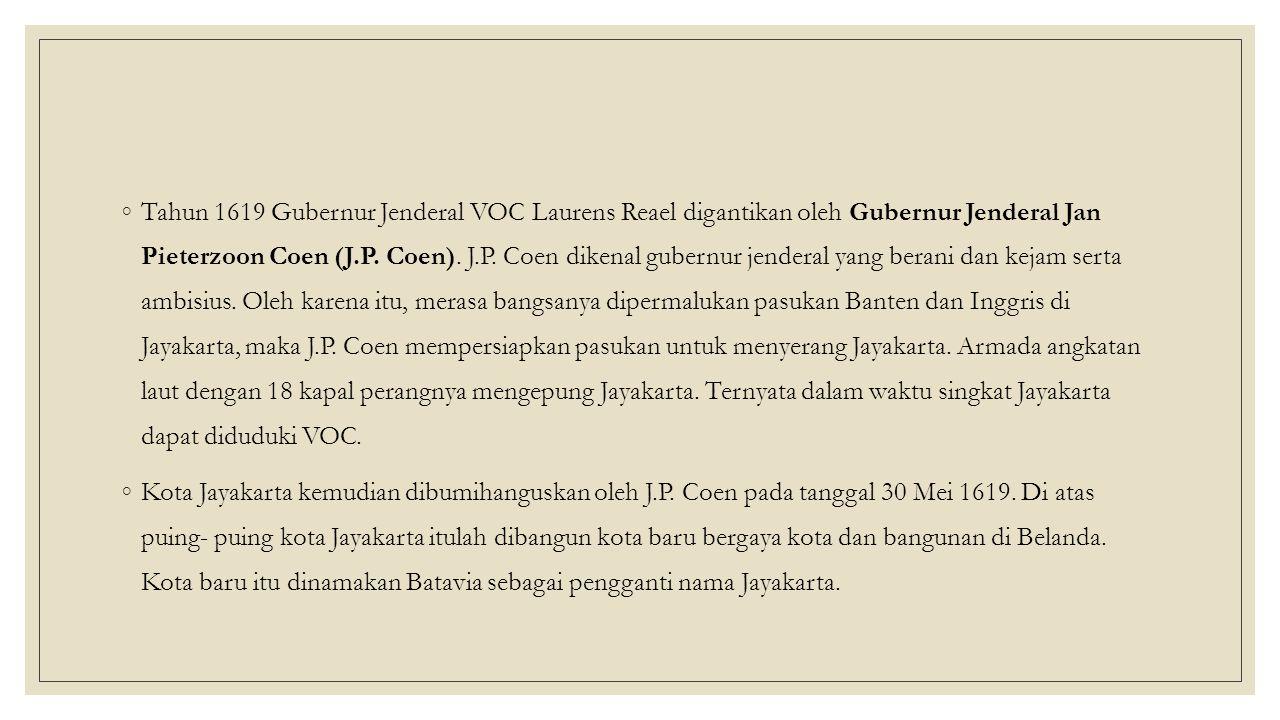 ◦Tahun 1619 Gubernur Jenderal VOC Laurens Reael digantikan oleh Gubernur Jenderal Jan Pieterzoon Coen (J.P.