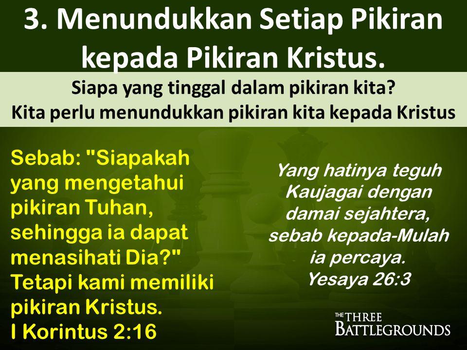 Siapa yang tinggal dalam pikiran kita? Kita perlu menundukkan pikiran kita kepada Kristus 3. Menundukkan Setiap Pikiran kepada Pikiran Kristus. Yang h