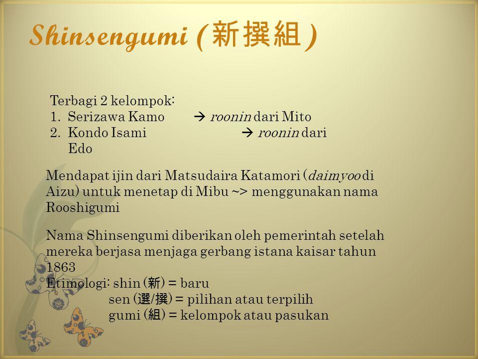 Shinsengumi ( 新撰組 ) Terbagi 2 kelompok: 1.Serizawa Kamo  roonin dari Mito 2.Kondo Isami  roonin dari Edo Mendapat ijin dari Matsudaira Katamori (dai