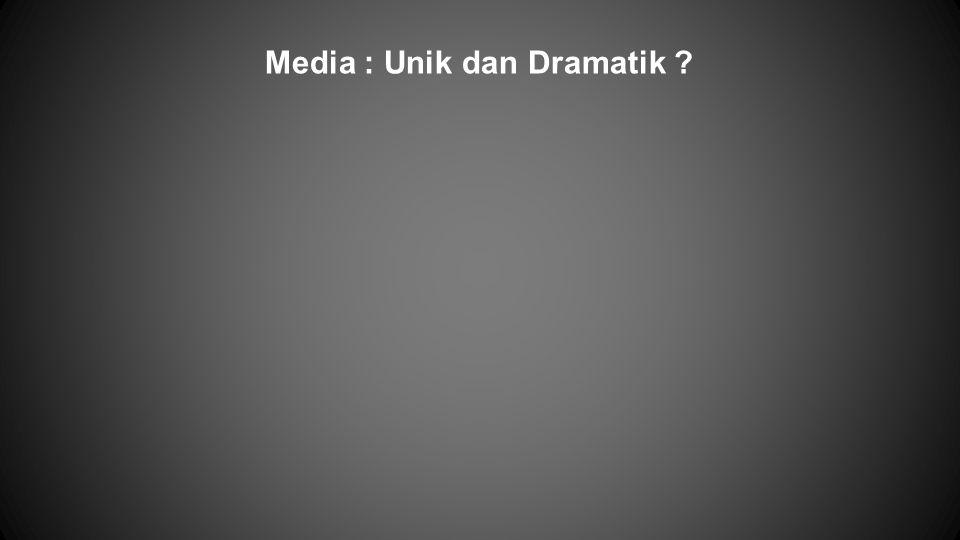 Media : Unik dan Dramatik ?