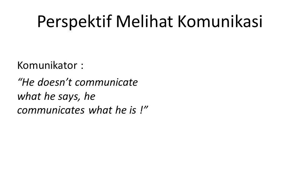 Perspektif Melihat Komunikasi Komunikator : He doesn't communicate what he says, he communicates what he is !