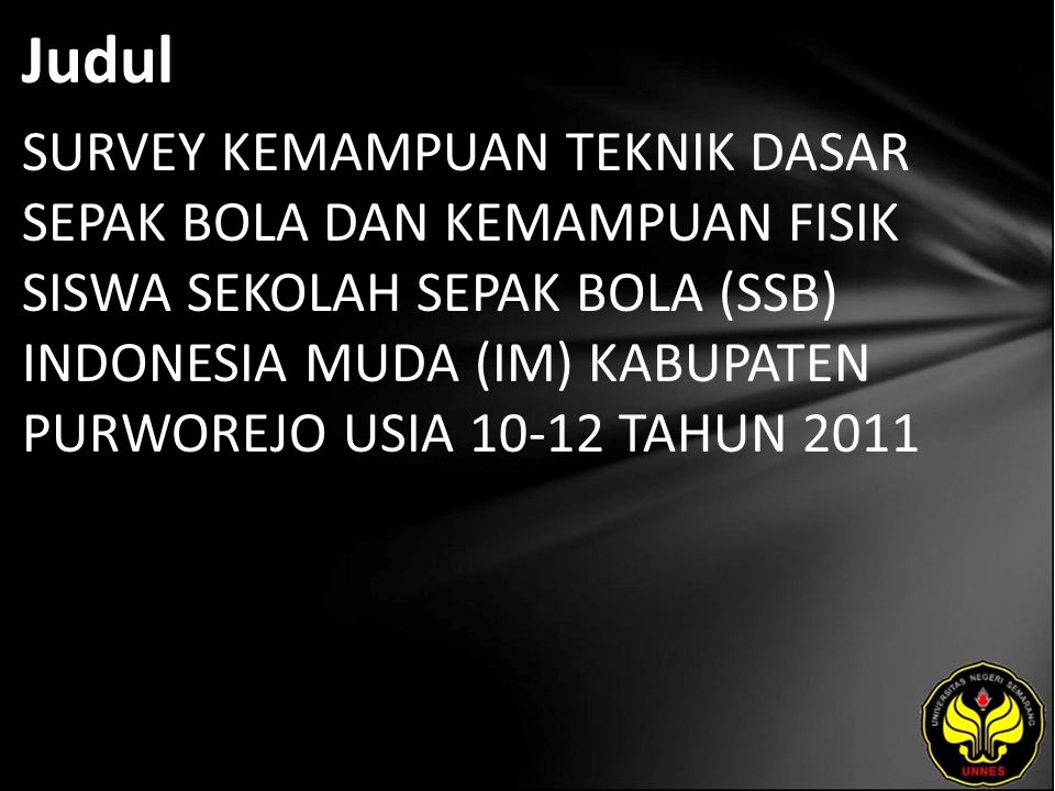 Judul SURVEY KEMAMPUAN TEKNIK DASAR SEPAK BOLA DAN KEMAMPUAN FISIK SISWA SEKOLAH SEPAK BOLA (SSB) INDONESIA MUDA (IM) KABUPATEN PURWOREJO USIA 10-12 T