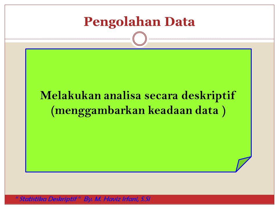 """Pengolahan Data Melakukan analisa secara deskriptif (menggambarkan keadaan data ) """" Statistika Deskriptif """" By. M. Haviz Irfani, S.Si"""