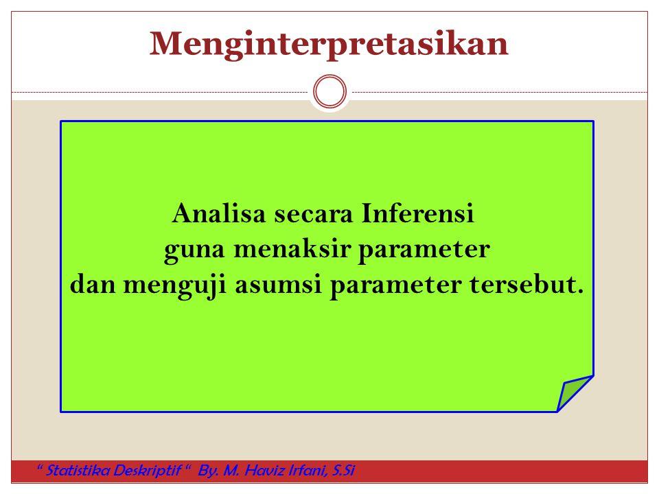 """Menginterpretasikan Analisa secara Inferensi guna menaksir parameter dan menguji asumsi parameter tersebut. """" Statistika Deskriptif """" By. M. Haviz Irf"""