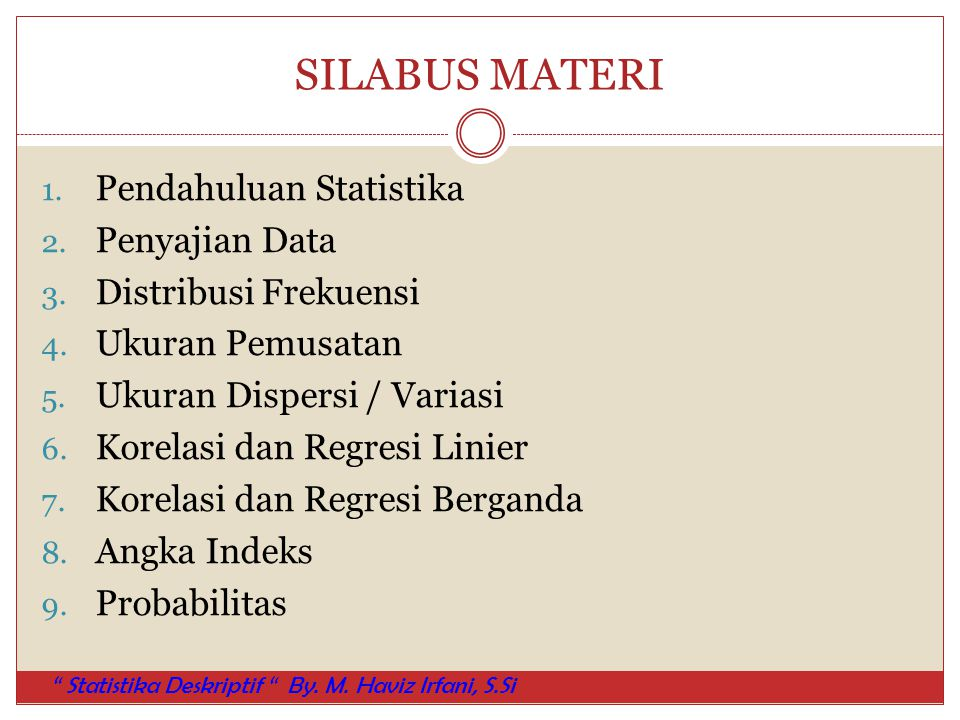 SILABUS MATERI 1. Pendahuluan Statistika 2. Penyajian Data 3. Distribusi Frekuensi 4. Ukuran Pemusatan 5. Ukuran Dispersi / Variasi 6. Korelasi dan Re