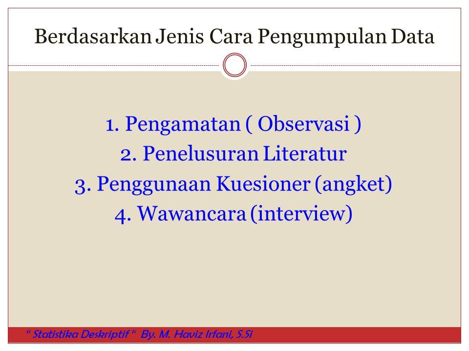 Berdasarkan Jenis Cara Pengumpulan Data 1. Pengamatan ( Observasi ) 2. Penelusuran Literatur 3. Penggunaan Kuesioner (angket) 4. Wawancara (interview)