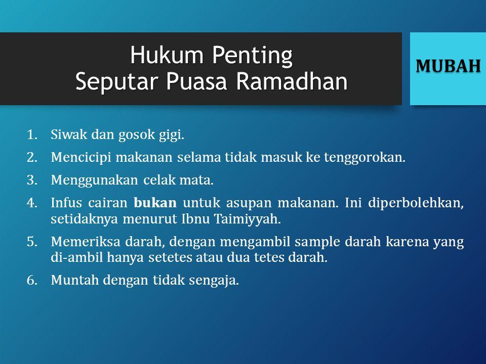 Hukum Penting Seputar Puasa Ramadhan 1.Siwak dan gosok gigi. 2.Mencicipi makanan selama tidak masuk ke tenggorokan. 3.Menggunakan celak mata. 4.Infus