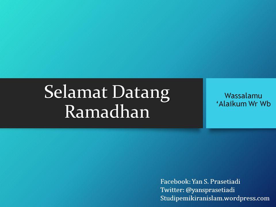Selamat Datang Ramadhan Wassalamu 'Alaikum Wr Wb Facebook: Yan S. Prasetiadi Twitter: @yansprasetiadi Studipemikiranislam.wordpress.com