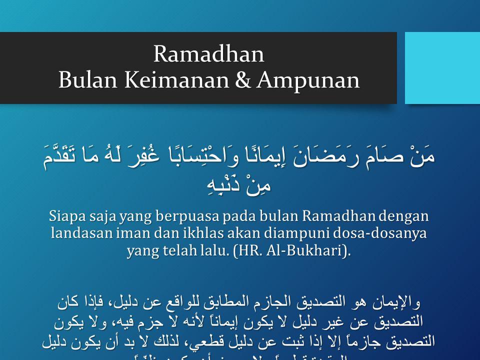 Ramadhan Bulan Keimanan & Ampunan مَنْ صَامَ رَمَضَانَ إِيمَانًا وَاحْتِسَابًا غُفِرَ لَهُ مَا تَقَدَّمَ مِنْ ذَنْبِهِ Siapa saja yang berpuasa pada bulan Ramadhan dengan landasan iman dan ikhlas akan diampuni dosa-dosanya yang telah lalu.