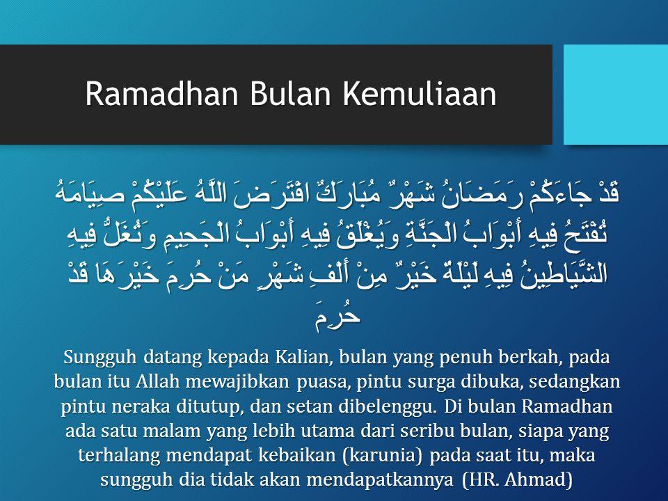 Ramadhan Bulan Kemuliaan قَدْ جَاءَكُمْ رَمَضَانُ شَهْرٌ مُبَارَكٌ افْتَرَضَ اللَّهُ عَلَيْكُمْ صِيَامَهُ تُفْتَحُ فِيهِ أَبْوَابُ الْجَنَّةِ وَيُغْلَقُ فِيهِ أَبْوَابُ الْجَحِيمِ وَتُغَلُّ فِيهِ الشَّيَاطِينُ فِيهِ لَيْلَةٌ خَيْرٌ مِنْ أَلْفِ شَهْرٍ مَنْ حُرِمَ خَيْرَهَا قَدْ حُرِمَ Sungguh datang kepada Kalian, bulan yang penuh berkah, pada bulan itu Allah mewajibkan puasa, pintu surga dibuka, sedangkan pintu neraka ditutup, dan setan dibelenggu.