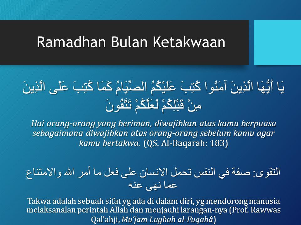 Ramadhan Bulan Ketakwaan يَا أَيُّهَا الَّذِينَ آمَنُوا كُتِبَ عَلَيْكُمُ الصِّيَامُ كَمَا كُتِبَ عَلَى الَّذِينَ مِنْ قَبْلِكُمْ لَعَلَّكُمْ تَتَّقُونَ Hai orang-orang yang beriman, diwajibkan atas kamu berpuasa sebagaimana diwajibkan atas orang-orang sebelum kamu agar kamu bertakwa.