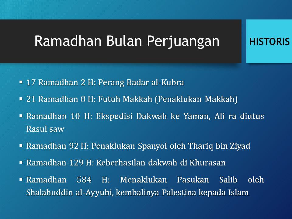 Ramadhan Bulan Perjuangan  17 Ramadhan 2 H: Perang Badar al-Kubra  21 Ramadhan 8 H: Futuh Makkah (Penaklukan Makkah)  Ramadhan 10 H: Ekspedisi Dakwah ke Yaman, Ali ra diutus Rasul saw  Ramadhan 92 H: Penaklukan Spanyol oleh Thariq bin Ziyad  Ramadhan 129 H: Keberhasilan dakwah di Khurasan  Ramadhan 584 H: Menaklukan Pasukan Salib oleh Shalahuddin al-Ayyubi, kembalinya Palestina kepada Islam HISTORIS