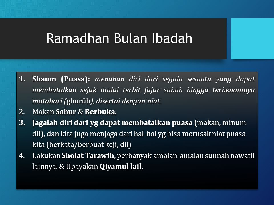 Ramadhan Bulan Ibadah 1.Shaum (Puasa): menahan diri dari segala sesuatu yang dapat membatalkan sejak mulai terbit fajar subuh hingga terbenamnya matah