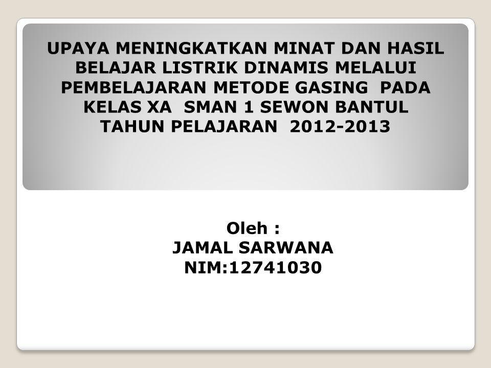 UPAYA MENINGKATKAN MINAT DAN HASIL BELAJAR LISTRIK DINAMIS MELALUI PEMBELAJARAN METODE GASING PADA KELAS XA SMAN 1 SEWON BANTUL TAHUN PELAJARAN 2012-2013 Oleh : JAMAL SARWANA NIM:12741030
