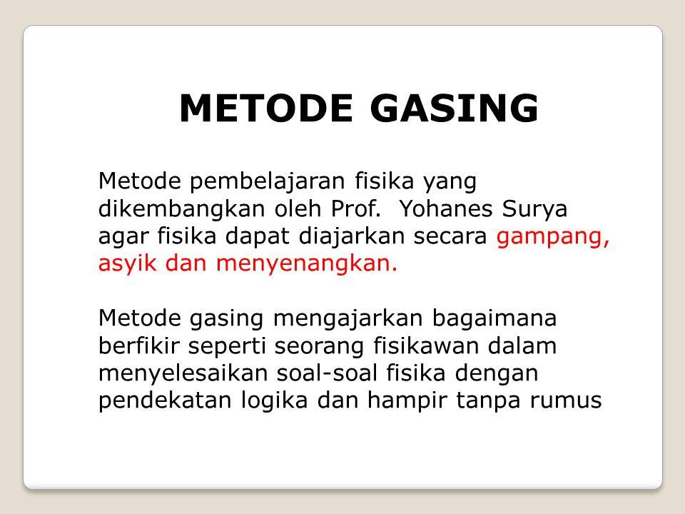 METODE GASING Metode pembelajaran fisika yang dikembangkan oleh Prof. Yohanes Surya agar fisika dapat diajarkan secara gampang, asyik dan menyenangkan