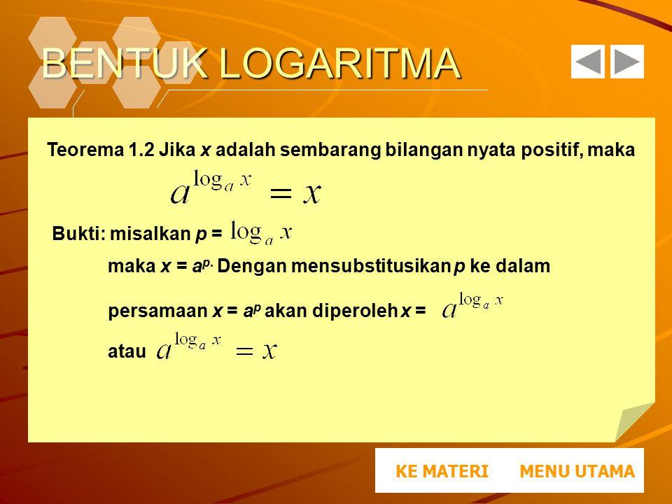 BENTUK LOGARITMA MENU UTAMAKE MATERI Teorema 1.2 Jika x adalah sembarang bilangan nyata positif, maka Bukti: misalkan p = maka x = a p. Dengan mensubs