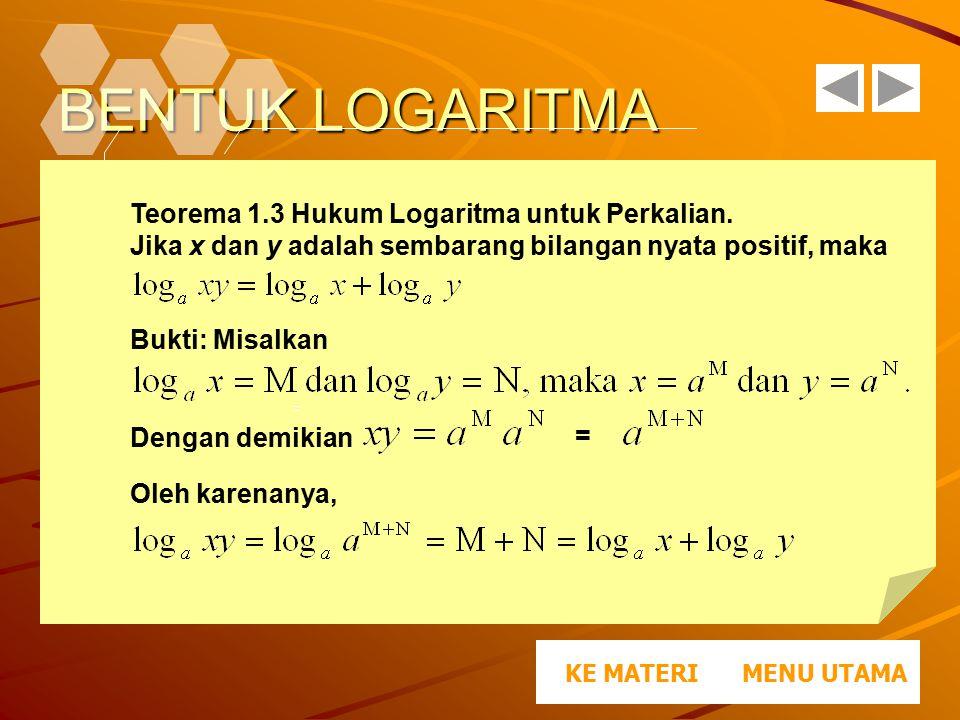 BENTUK LOGARITMA MENU UTAMAKE MATERI Teorema 1.3 Hukum Logaritma untuk Perkalian. Jika x dan y adalah sembarang bilangan nyata positif, maka Dengan de