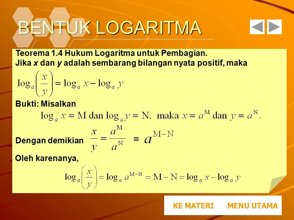 BENTUK LOGARITMA Teorema 1.4 Hukum Logaritma untuk Pembagian. Jika x dan y adalah sembarang bilangan nyata positif, maka Bukti: Misalkan Dengan demiki
