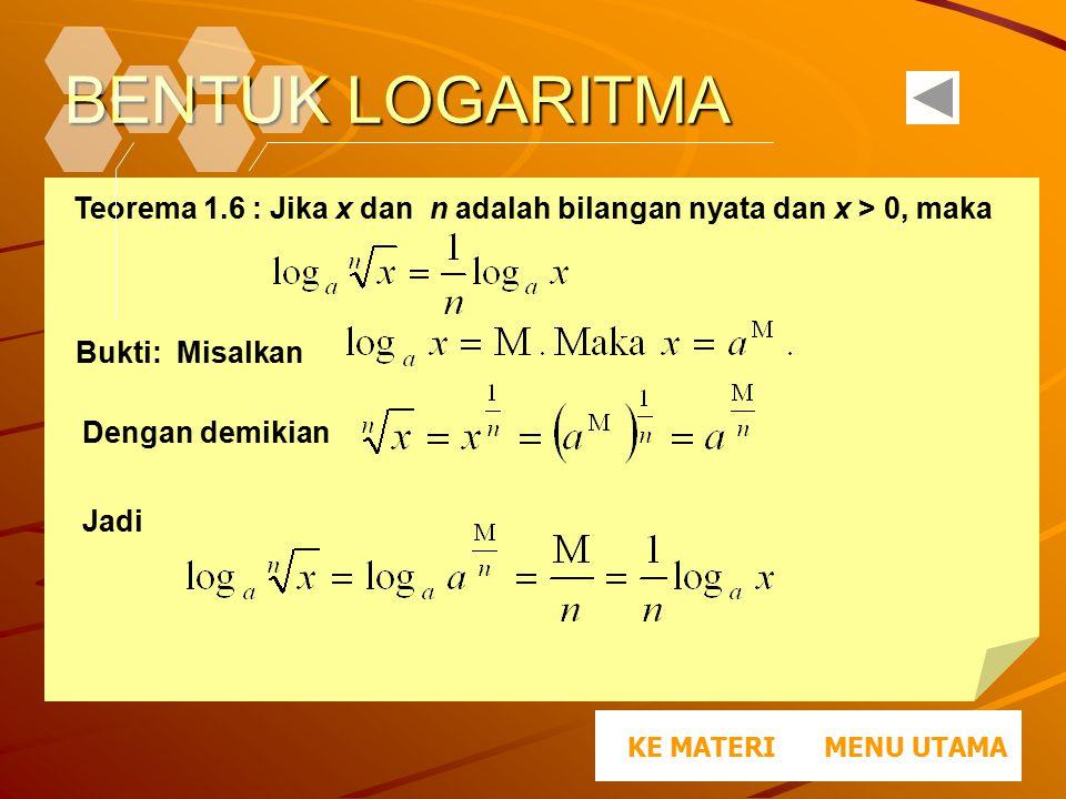 BENTUK LOGARITMA Teorema 1.6 : Jika x dan n adalah bilangan nyata dan x > 0, maka Bukti: Misalkan Dengan demikian Jadi. MENU UTAMAKE MATERI