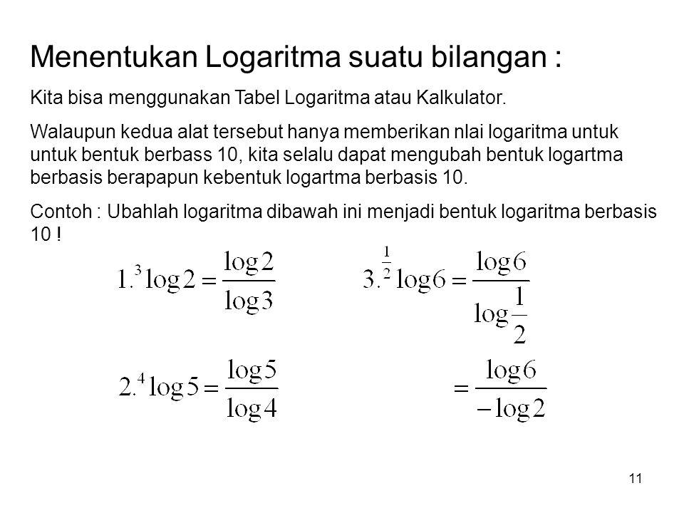 11 Menentukan Logaritma suatu bilangan : Kita bisa menggunakan Tabel Logaritma atau Kalkulator. Walaupun kedua alat tersebut hanya memberikan nlai log