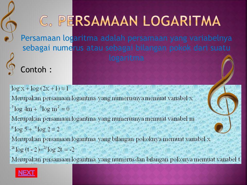 Persamaan logaritma adalah persamaan yang variabelnya sebagai numerus atau sebagai bilangan pokok dari suatu logaritma Contoh :