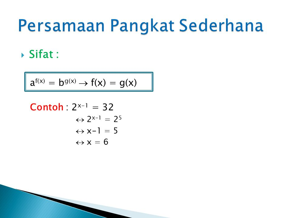 Sifat : a f(x) = b g(x)  f(x) = g(x) Contoh : 2 x-1 = 32  2 x-1 = 2 5  x-1 = 5  x = 6