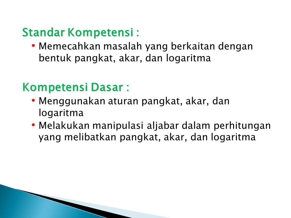 Standar Kompetensi : Memecahkan masalah yang berkaitan dengan bentuk pangkat, akar, dan logaritma Kompetensi Dasar : Menggunakan aturan pangkat, akar,