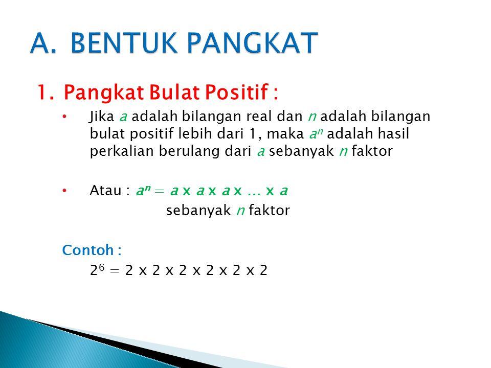 1.Pangkat Bulat Positif : Jika a adalah bilangan real dan n adalah bilangan bulat positif lebih dari 1, maka a n adalah hasil perkalian berulang dari a sebanyak n faktor Atau : a n = a x a x a x … x a sebanyak n faktor Contoh : 2 6 = 2 x 2 x 2 x 2 x 2 x 2