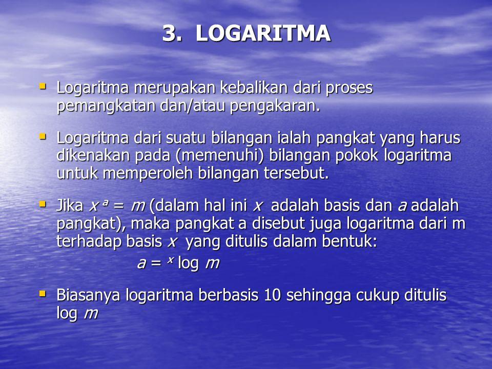 3. LOGARITMA  Logaritma merupakan kebalikan dari proses pemangkatan dan/atau pengakaran.  Logaritma dari suatu bilangan ialah pangkat yang harus dik
