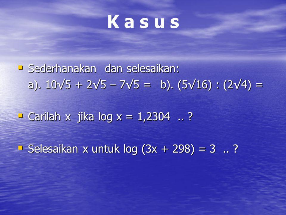 K a s u sK a s u s  Sederhanakan dan selesaikan: a). 10√5 + 2√5 – 7√5 =b). (5√16) : (2√4) =  Carilah x jika log x = 1,2304.. ?  Selesaikan x untuk