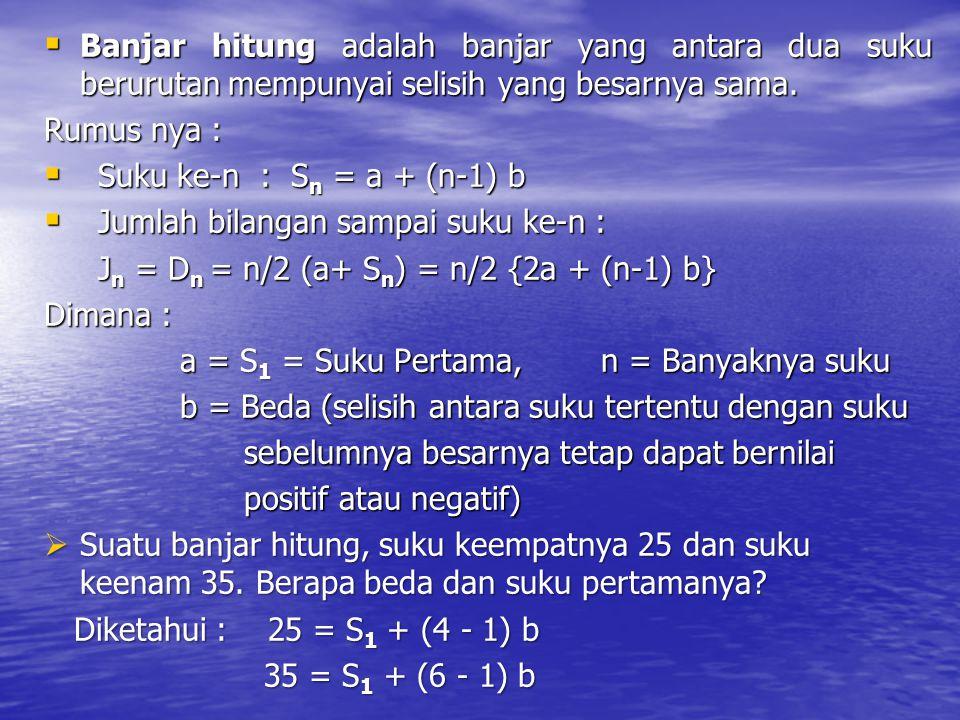  Banjar hitung adalah banjar yang antara dua suku berurutan mempunyai selisih yang besarnya sama. Rumus nya :  Suku ke-n : S n = a + (n-1) b  Jumla