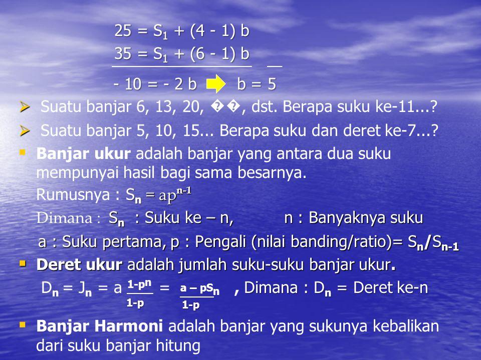 25 = S 1 + (4 - 1) b 35 = S 1 + (6 - 1) b 35 = S 1 + (6 - 1) b - 10 = - 2 b b = 5 - 10 = - 2 b b = 5   Suatu banjar 6, 13, 20, ��, dst. Berapa suku